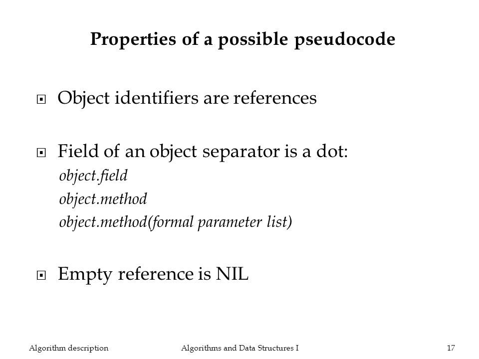 Algorithms and Data Structures I17Algorithm description Object identifiers are references Field of an object separator is a dot: object.field object.method object.method(formal parameter list) Empty reference is NIL Properties of a possible pseudocode