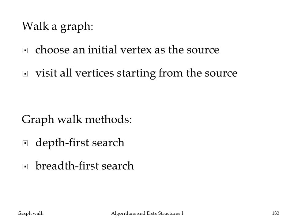 Walk a graph: choose an initial vertex as the source visit all vertices starting from the source Graph walk methods: depth-first search breadth-first search Graph walkAlgorithms and Data Structures I182