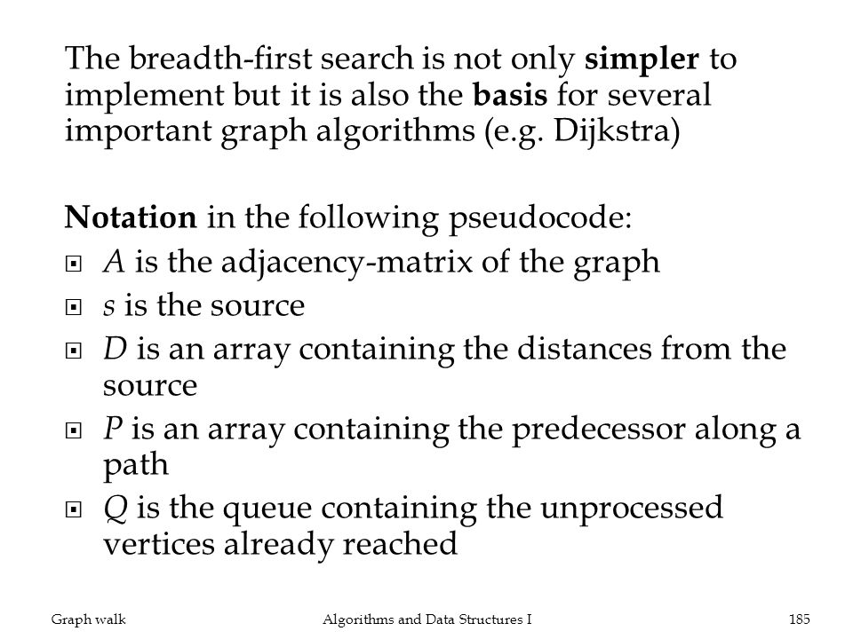 The breadth-first search is not only simpler to implement but it is also the basis for several important graph algorithms (e.g. Dijkstra) Notation in