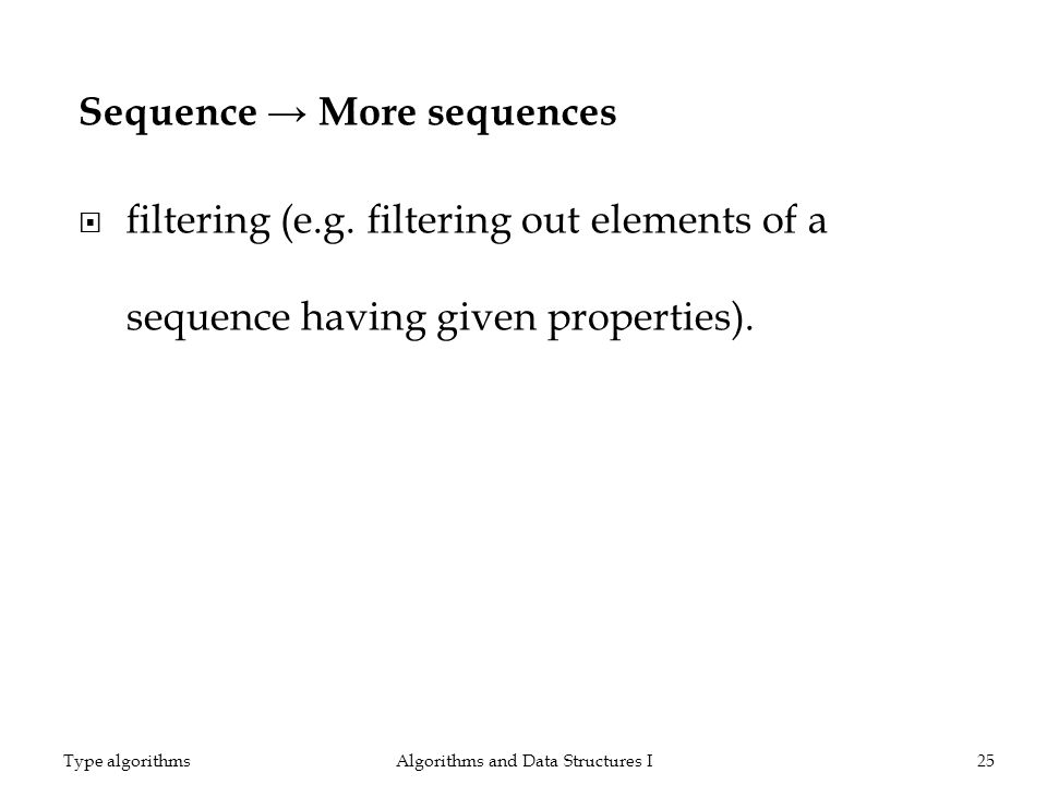 Sequence More sequences filtering (e.g. filtering out elements of a sequence having given properties). Algorithms and Data Structures I25Type algorith