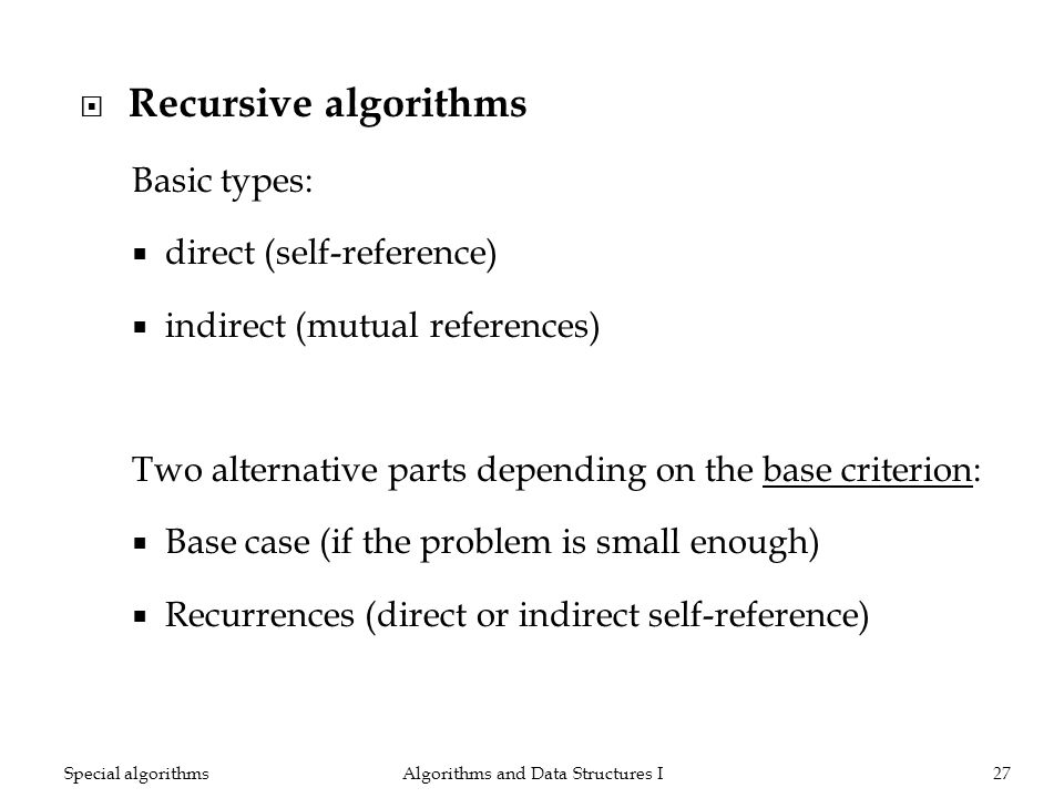 Recursive algorithms Basic types: direct (self-reference) indirect (mutual references) Two alternative parts depending on the base criterion: Base cas