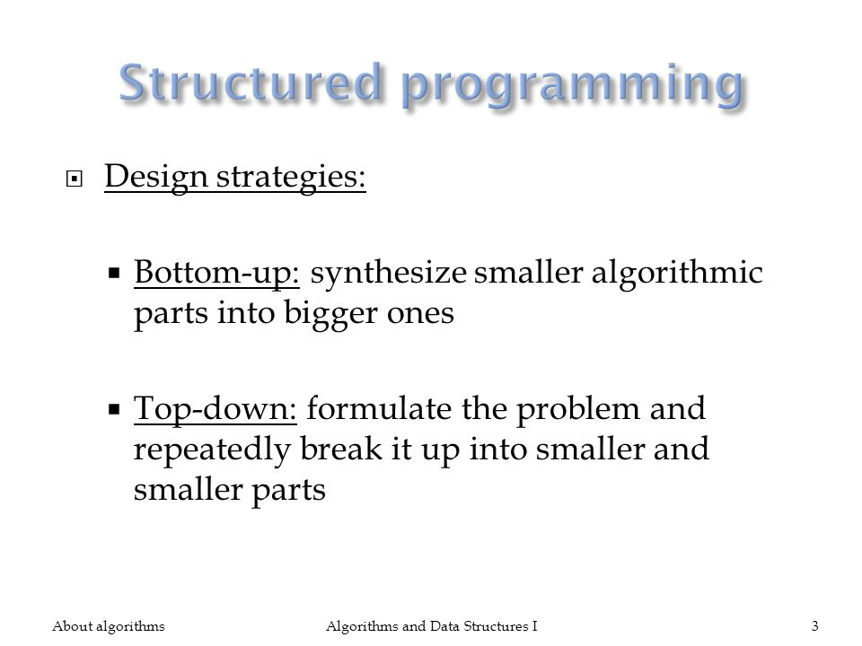 Design strategies: Bottom-up: synthesize smaller algorithmic parts into bigger ones Top-down: formulate the problem and repeatedly break it up into smaller and smaller parts About algorithmsAlgorithms and Data Structures I3
