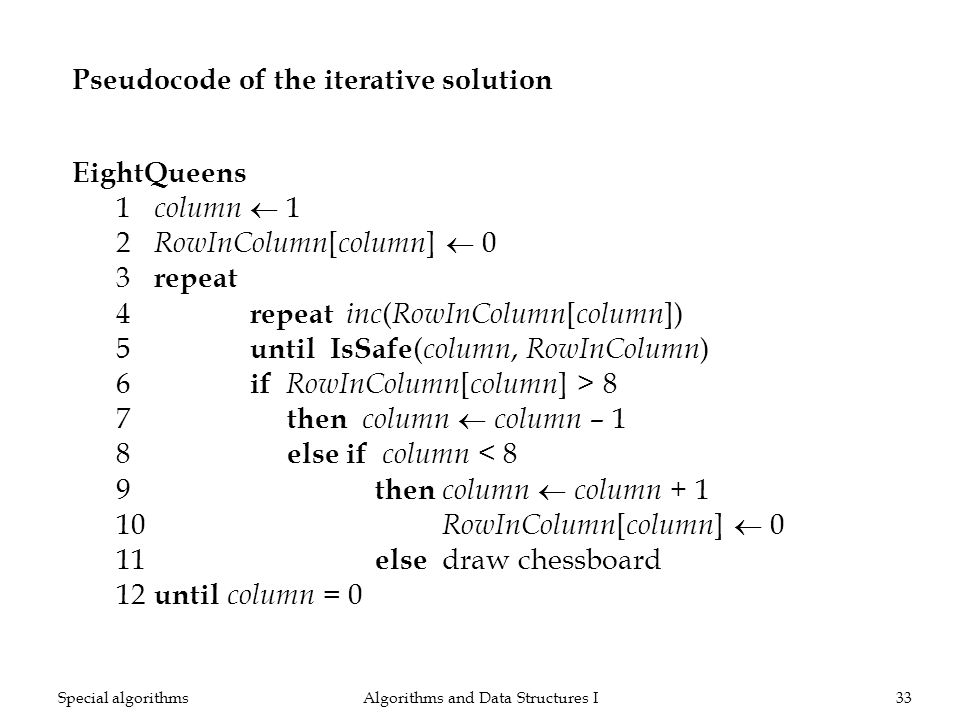 Pseudocode of the iterative solution EightQueens 1 column 1 2 RowInColumn [ column ] 0 3 repeat 4 repeat inc ( RowInColumn [ column ]) 5 until IsSafe ( column, RowInColumn ) 6 if RowInColumn [ column ] > 8 7 then column column – 1 8 elseif column < 8 9 then column column + 1 10 RowInColumn [ column ] 0 11 else draw chessboard 12 until column = 0 Algorithms and Data Structures I33Special algorithms