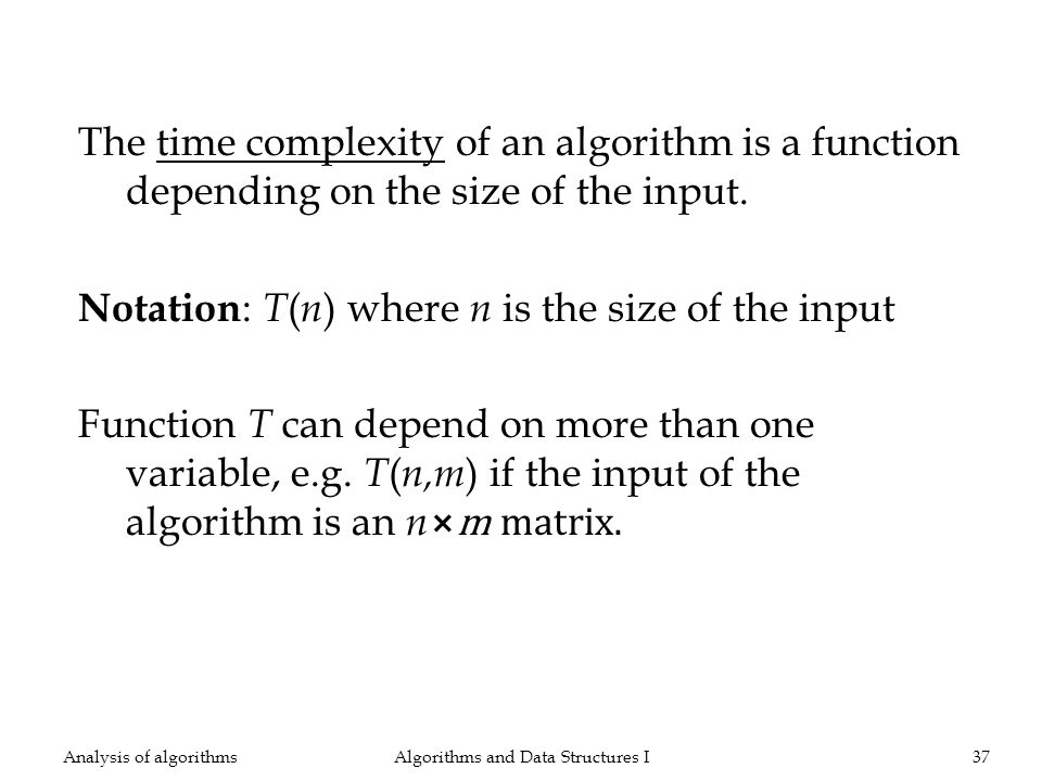 The time complexity of an algorithm is a function depending on the size of the input. Notation : T ( n ) where n is the size of the input Function T c