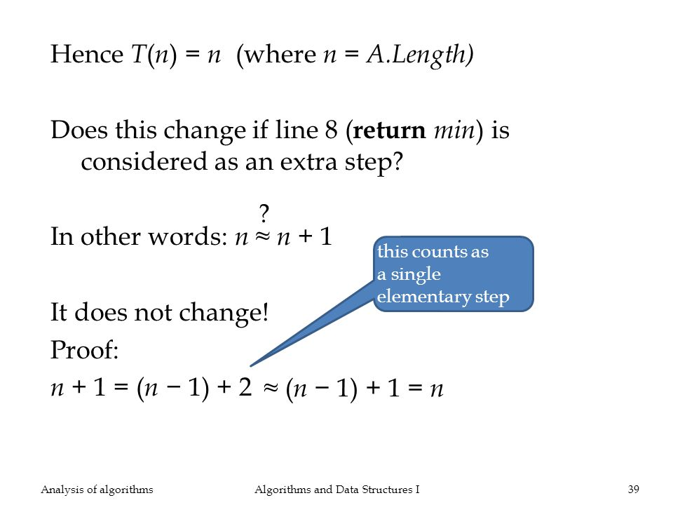 Hence T ( n ) = n (where n = A.Length) Does this change if line 8 ( return min ) is considered as an extra step? In other words: n n + 1 It does not c