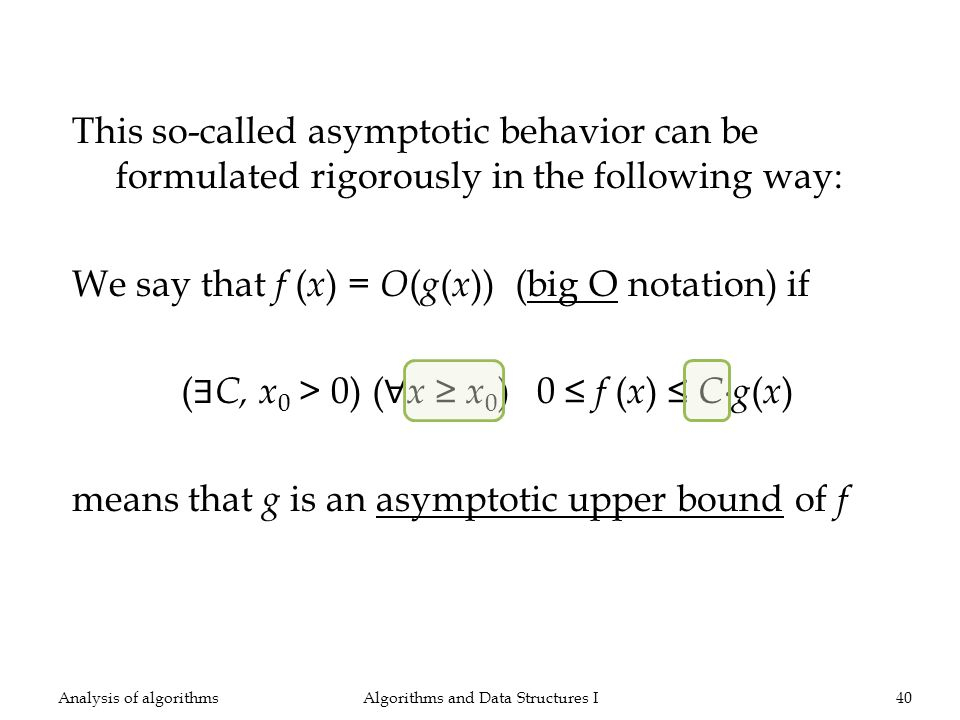 This so-called asymptotic behavior can be formulated rigorously in the following way: We say that f ( x ) = O ( g ( x )) (big O notation) if ( C, x 0 > 0) ( x x 0 ) 0 f ( x ) Cg ( x ) means that g is an asymptotic upper bound of f Algorithms and Data Structures I40Analysis of algorithms
