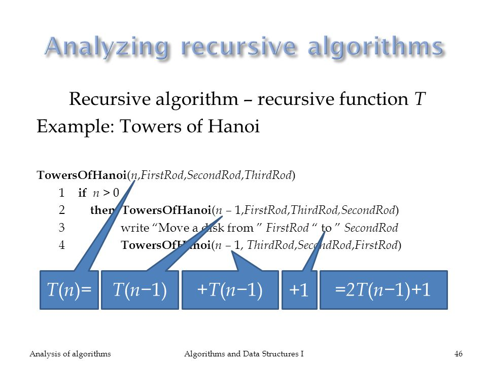Recursive algorithm – recursive function T Example: Towers of Hanoi TowersOfHanoi ( n, FirstRod, SecondRod, ThirdRod ) 1 if n > 0 2 then TowersOfHanoi ( n – 1, FirstRod, ThirdRod,SecondRod ) 3 write Move a disk from FirstRod to SecondRod 4 TowersOfHanoi ( n – 1, ThirdRod, SecondRod, FirstRod ) Algorithms and Data Structures I46Analysis of algorithms T ( n )= T ( n 1) +T ( n 1) +1 =2T ( n 1)+1