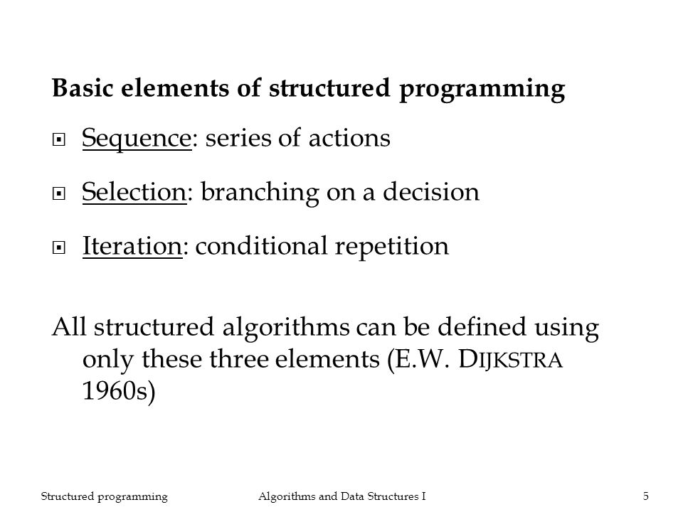 Algorithms and Data Structures I5Structured programming Basic elements of structured programming Sequence: series of actions Selection: branching on a decision Iteration: conditional repetition All structured algorithms can be defined using only these three elements (E.W.