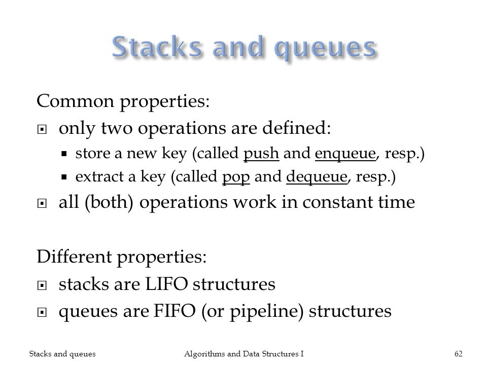 Common properties: only two operations are defined: store a new key (called push and enqueue, resp.) extract a key (called pop and dequeue, resp.) all (both) operations work in constant time Different properties: stacks are LIFO structures queues are FIFO (or pipeline) structures Stacks and queuesAlgorithms and Data Structures I62