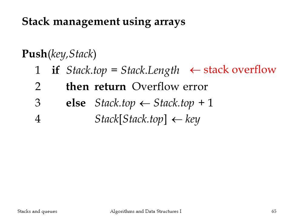 Stack management using arrays Push ( key,Stack ) 1 if Stack. top = Stack. Length 2 thenreturn Overflow error 3 else Stack.top Stack.top + 1 4 Stack [