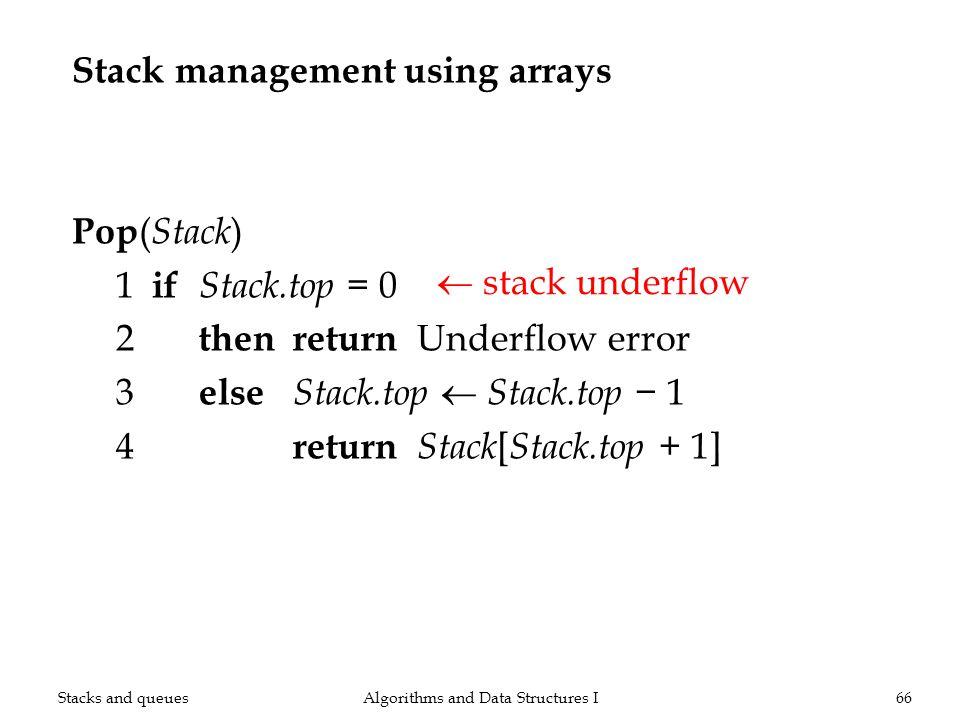 Stack management using arrays Pop ( Stack ) 1 if Stack.top = 0 2 thenreturn Underflow error 3 else Stack.top Stack.top 1 4 return Stack [ Stack.top +
