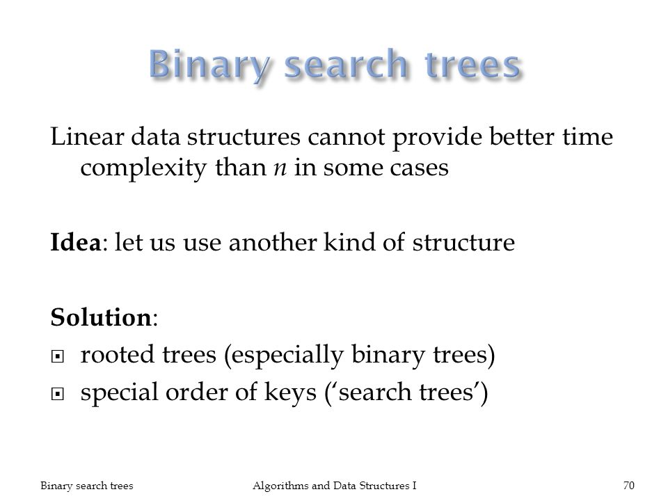 Linear data structures cannot provide better time complexity than n in some cases Idea : let us use another kind of structure Solution : rooted trees (especially binary trees) special order of keys (search trees) Binary search treesAlgorithms and Data Structures I70