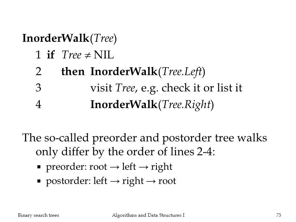 InorderWalk ( Tree ) 1 if Tree NIL 2 thenInorderWalk ( Tree.Left ) 3visit Tree, e.g. check it or list it 4 InorderWalk ( Tree.Right ) The so-called pr