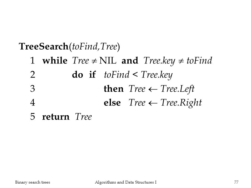 TreeSearch ( toFind,Tree ) 1 while Tree NIL and Tree.key toFind 2 doif toFind < Tree.key 3 then Tree Tree.Left 4 else Tree Tree.Right 5 return Tree Algorithms and Data Structures I77Binary search trees