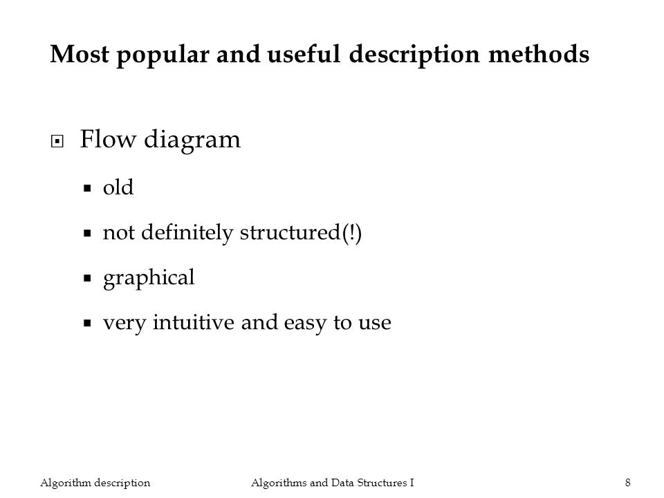 Most popular and useful description methods Flow diagram old not definitely structured(!) graphical very intuitive and easy to use Algorithms and Data Structures I8Algorithm description