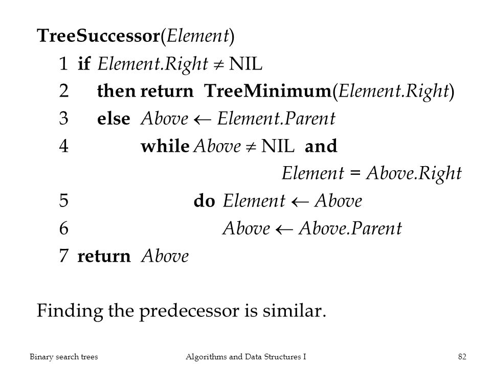 TreeSuccessor ( Element ) 1 if Element.Right NIL 2 thenreturn TreeMinimum ( Element.Right ) 3 else Above Element.Parent 4 while Above NIL and Element