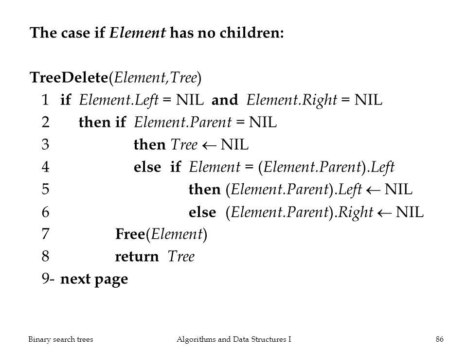 The case if Element has no children: TreeDelete ( Element,Tree ) 1 if Element.Left = NIL and Element.Right = NIL 2 thenif Element.Parent = NIL 3 then