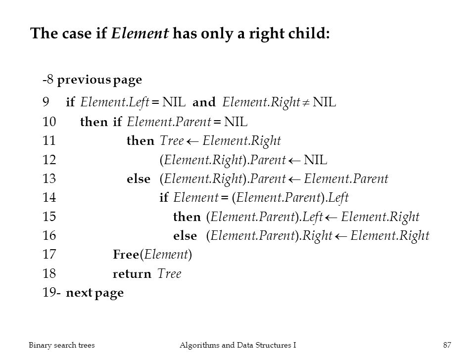 The case if Element has only a right child: -8 previous page 9 if Element.Left = NIL and Element.Right NIL 10 thenif Element.Parent = NIL 11 then Tree Element.Right 12( Element.Right ).