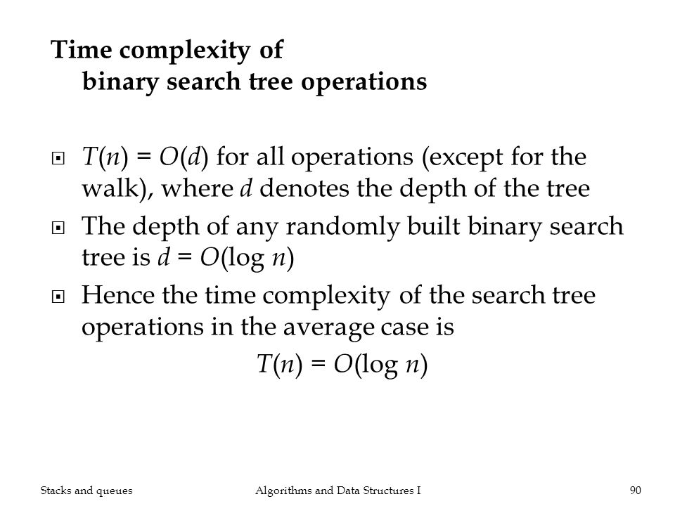 Time complexity of binary search tree operations T ( n ) = O ( d ) for all operations (except for the walk), where d denotes the depth of the tree The depth of any randomly built binary search tree is d = O (log n ) Hence the time complexity of the search tree operations in the average case is T ( n ) = O (log n ) Algorithms and Data Structures I90Stacks and queues