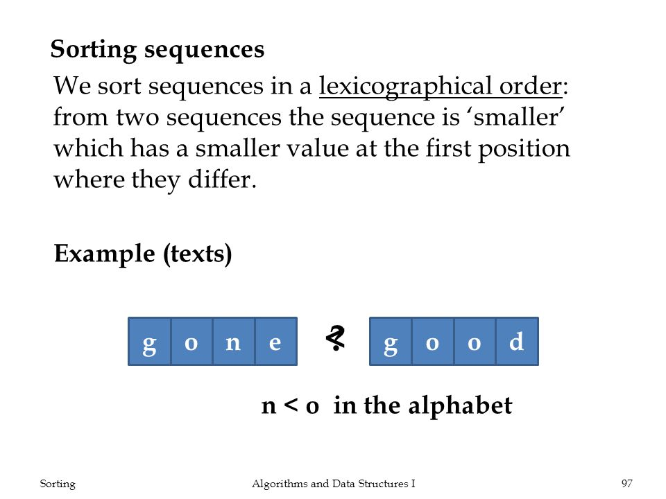 Sorting sequences We sort sequences in a lexicographical order: from two sequences the sequence is smaller which has a smaller value at the first posi
