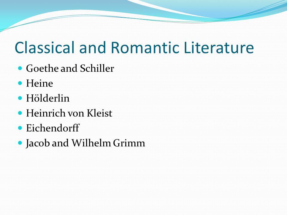 Classical and Romantic Literature Goethe and Schiller Heine Hölderlin Heinrich von Kleist Eichendorff Jacob and Wilhelm Grimm