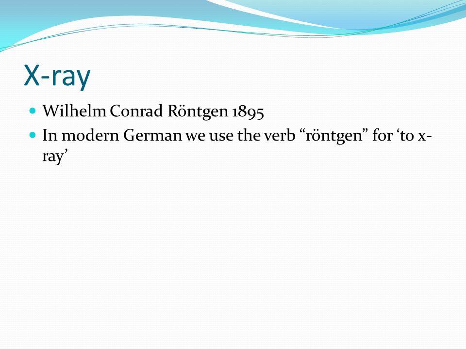 X-ray Wilhelm Conrad Röntgen 1895 In modern German we use the verb röntgen for to x- ray