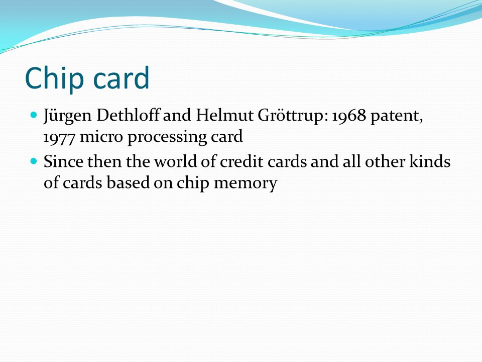 Chip card Jürgen Dethloff and Helmut Gröttrup: 1968 patent, 1977 micro processing card Since then the world of credit cards and all other kinds of car