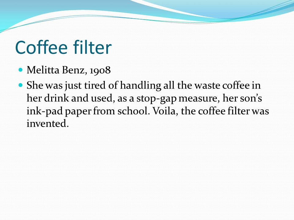 Coffee filter Melitta Benz, 1908 She was just tired of handling all the waste coffee in her drink and used, as a stop-gap measure, her sons ink-pad pa