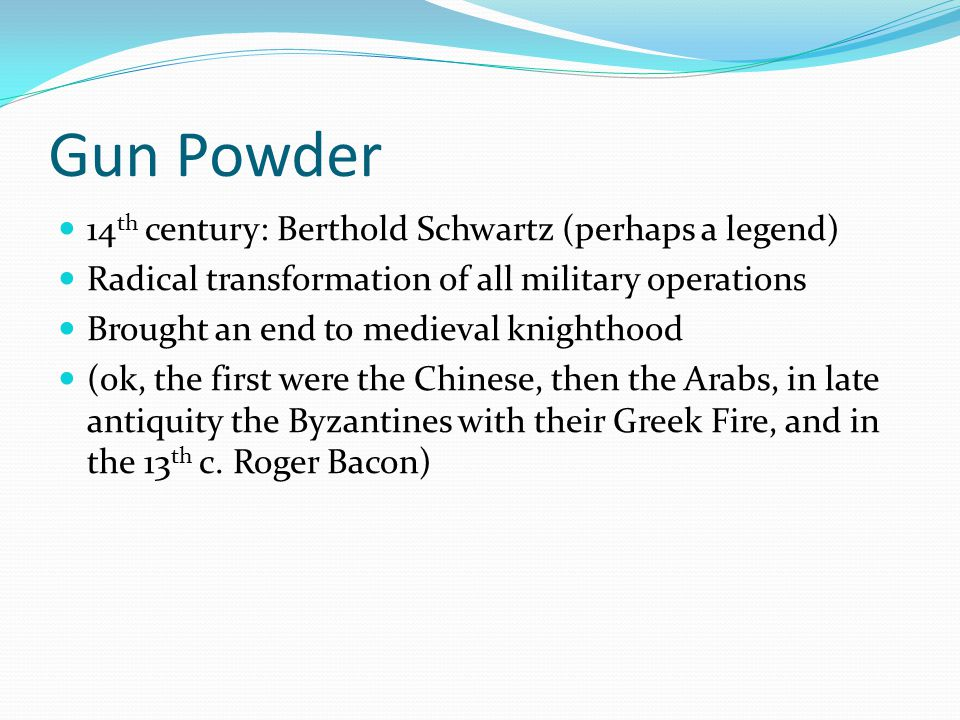 Gun Powder 14 th century: Berthold Schwartz (perhaps a legend) Radical transformation of all military operations Brought an end to medieval knighthood