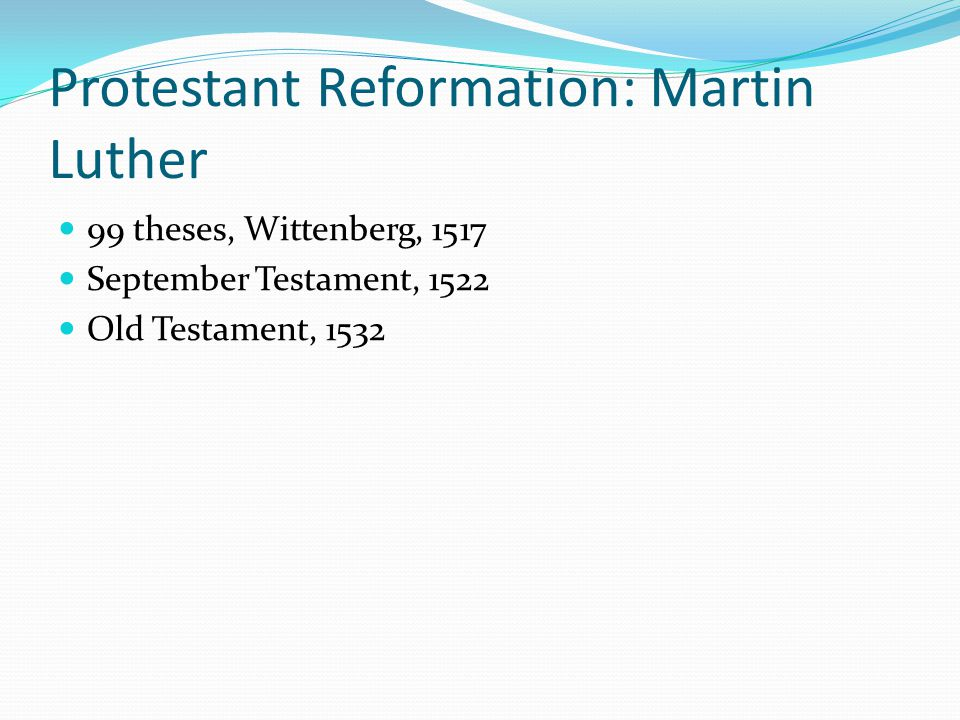 Protestant Reformation: Martin Luther 99 theses, Wittenberg, 1517 September Testament, 1522 Old Testament, 1532