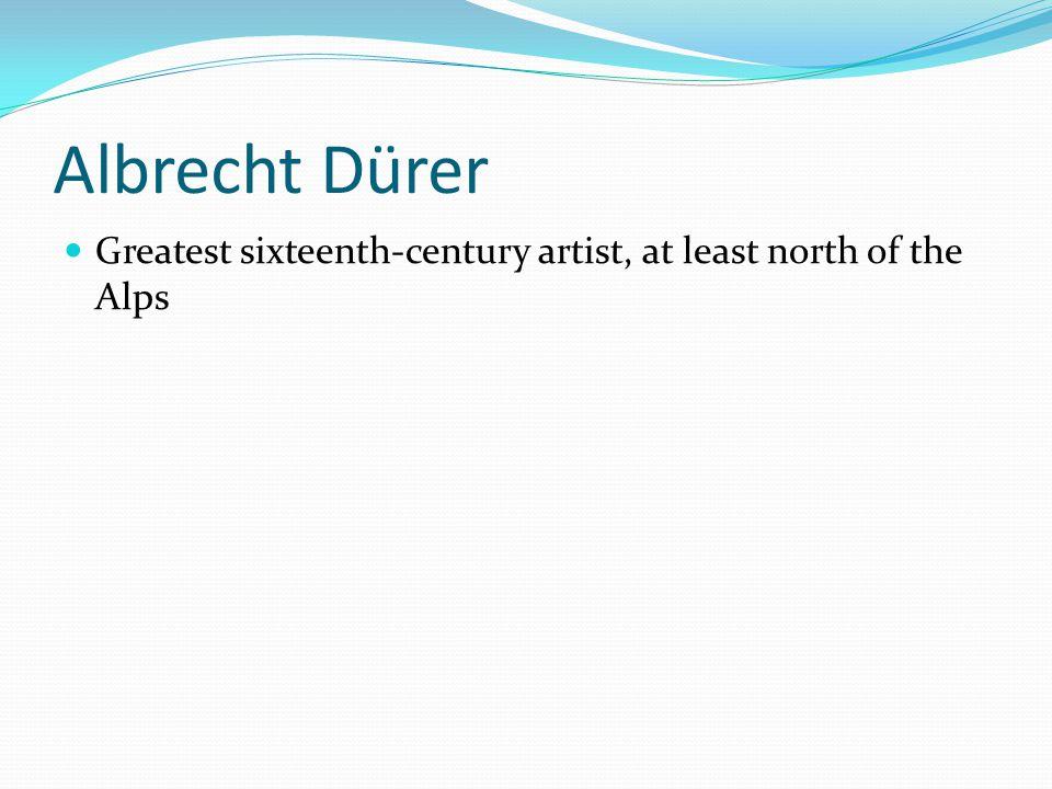 Albrecht Dürer Greatest sixteenth-century artist, at least north of the Alps