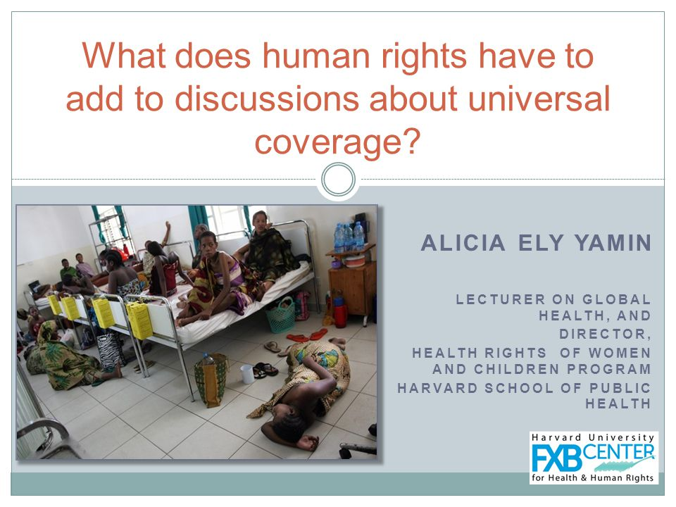 ALICIA ELY YAMIN LECTURER ON GLOBAL HEALTH, AND DIRECTOR, HEALTH RIGHTS OF WOMEN AND CHILDREN PROGRAM HARVARD SCHOOL OF PUBLIC HEALTH What does human rights have to add to discussions about universal coverage