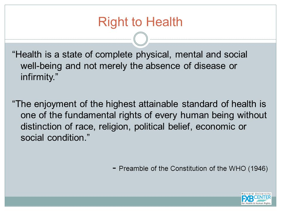 Right to Health Health is a state of complete physical, mental and social well-being and not merely the absence of disease or infirmity.