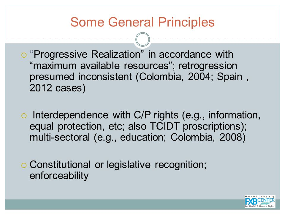 Some General Principles Progressive Realization in accordance with maximum available resources; retrogression presumed inconsistent (Colombia, 2004; Spain, 2012 cases) Interdependence with C/P rights (e.g., information, equal protection, etc; also TCIDT proscriptions); multi-sectoral (e.g., education; Colombia, 2008) Constitutional or legislative recognition; enforceability