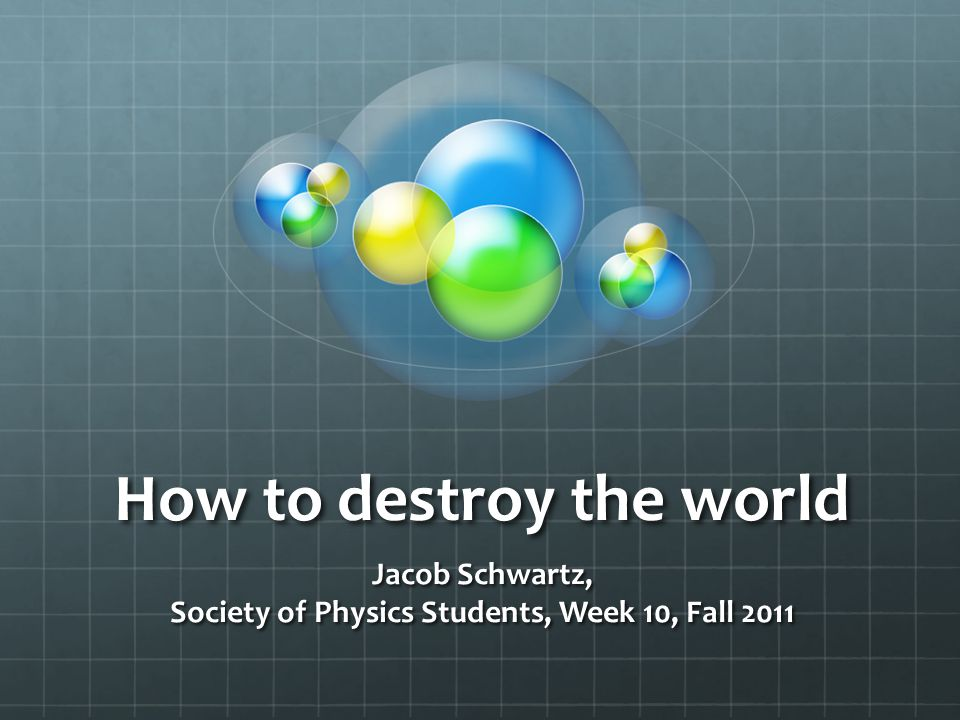 How to destroy the world Jacob Schwartz, Society of Physics Students, Week 10, Fall 2011