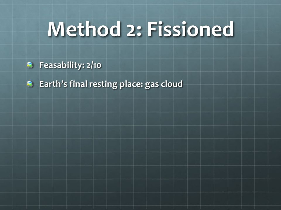 Method 2: Fissioned Feasability: 2/10 Earths final resting place: gas cloud