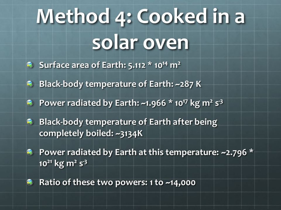 Method 4: Cooked in a solar oven Surface area of Earth: 5.112 * 10 14 m 2 Black-body temperature of Earth: ~287 K Power radiated by Earth: ~1.966 * 10 17 kg m 2 s -3 Black-body temperature of Earth after being completely boiled: ~3134K Power radiated by Earth at this temperature: ~2.796 * 10 21 kg m 2 s -3 Ratio of these two powers: 1 to ~14,000