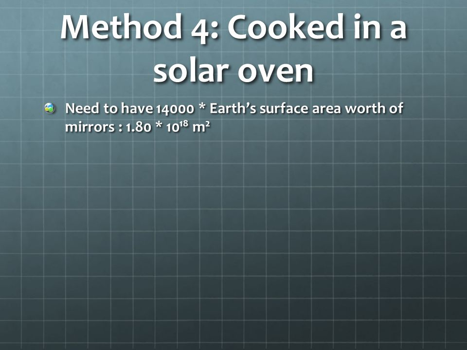Method 4: Cooked in a solar oven Need to have 14000 * Earths surface area worth of mirrors : 1.80 * 10 18 m 2