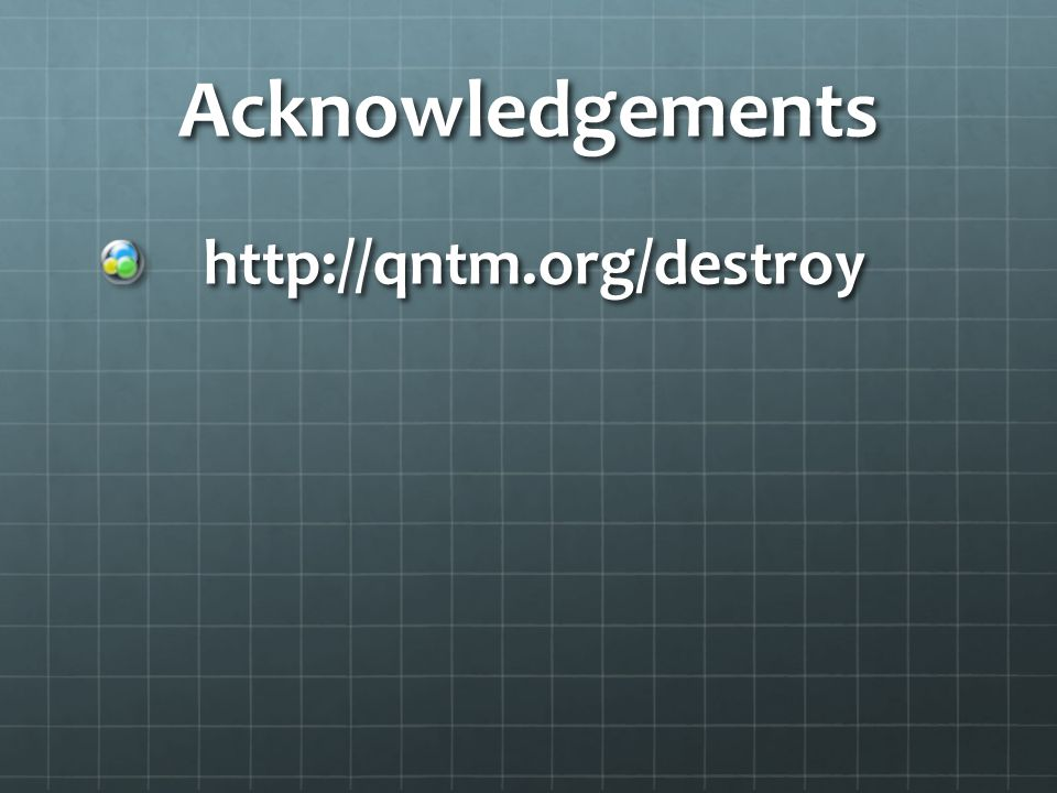 Acknowledgements http://qntm.org/destroy http://qntm.org/destroy