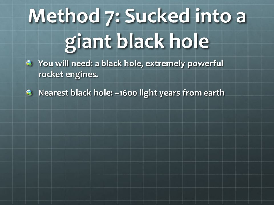 Method 7: Sucked into a giant black hole You will need: a black hole, extremely powerful rocket engines.