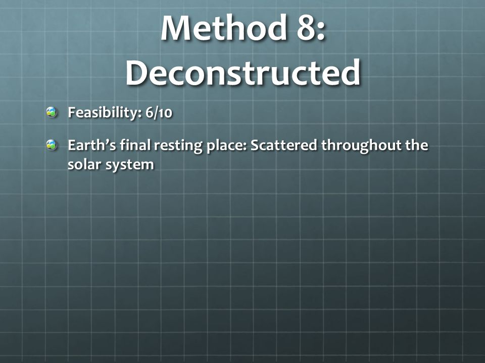 Method 8: Deconstructed Feasibility: 6/10 Earths final resting place: Scattered throughout the solar system