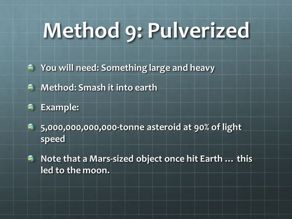 Method 9: Pulverized You will need: Something large and heavy Method: Smash it into earth Example: 5,000,000,000,000-tonne asteroid at 90% of light speed Note that a Mars-sized object once hit Earth … this led to the moon.