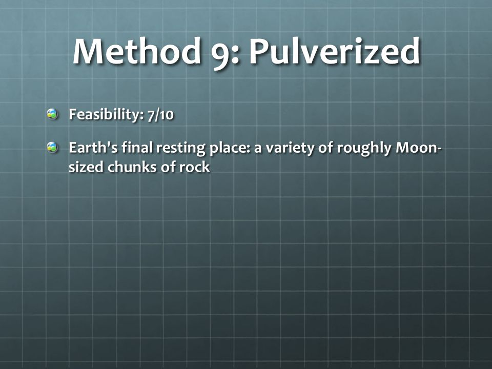 Method 9: Pulverized Feasibility: 7/10 Earth s final resting place: a variety of roughly Moon- sized chunks of rock