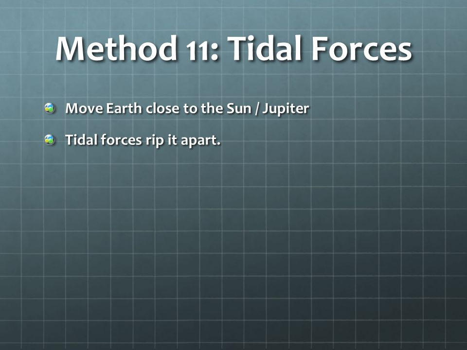 Method 11: Tidal Forces Move Earth close to the Sun / Jupiter Tidal forces rip it apart.