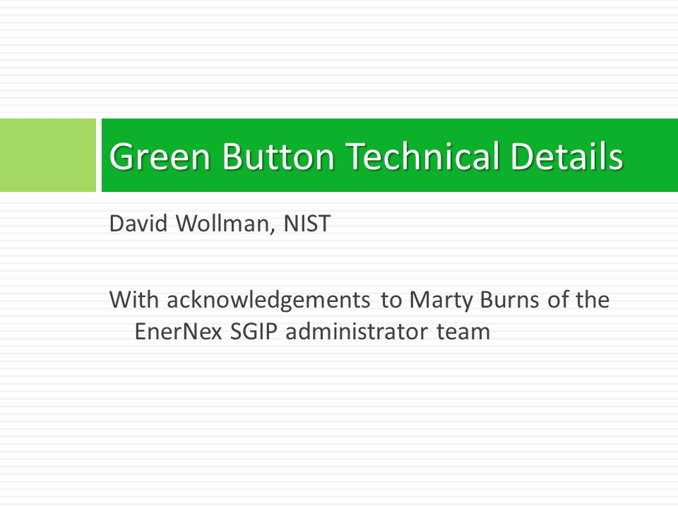 David Wollman, NIST With acknowledgements to Marty Burns of the EnerNex SGIP administrator team Green Button Technical Details