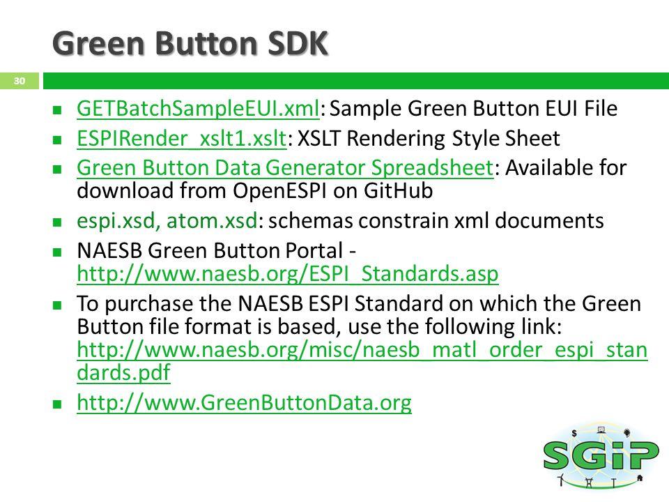 Green Button SDK GETBatchSampleEUI.xml: Sample Green Button EUI File GETBatchSampleEUI.xml ESPIRender_xslt1.xslt: XSLT Rendering Style Sheet ESPIRender_xslt1.xslt Green Button Data Generator Spreadsheet: Available for download from OpenESPI on GitHub Green Button Data Generator Spreadsheet espi.xsd, atom.xsd: schemas constrain xml documents NAESB Green Button Portal - http://www.naesb.org/ESPI_Standards.asp http://www.naesb.org/ESPI_Standards.asp To purchase the NAESB ESPI Standard on which the Green Button file format is based, use the following link: http://www.naesb.org/misc/naesb_matl_order_espi_stan dards.pdf http://www.naesb.org/misc/naesb_matl_order_espi_stan dards.pdf http://www.GreenButtonData.org 30