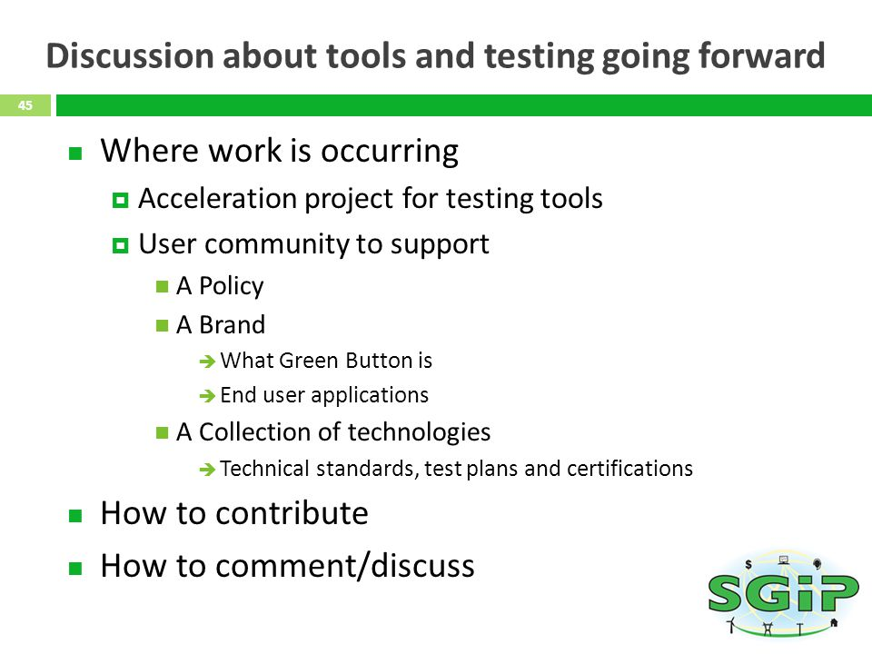 Discussion about tools and testing going forward Where work is occurring Acceleration project for testing tools User community to support A Policy A Brand What Green Button is End user applications A Collection of technologies Technical standards, test plans and certifications How to contribute How to comment/discuss 45