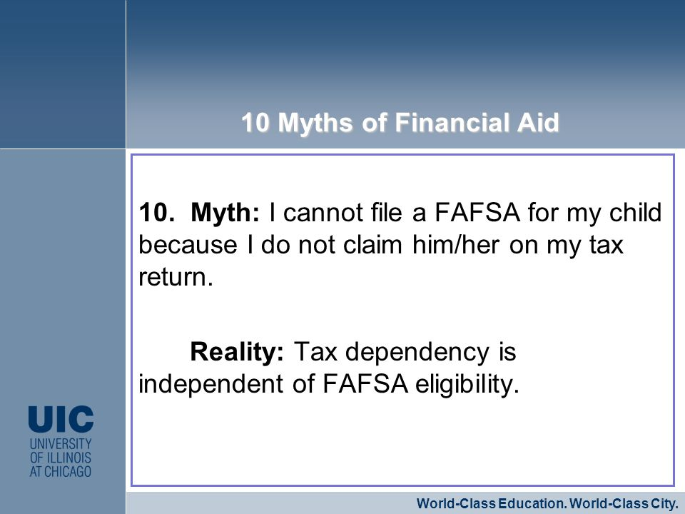 10. Myth: I cannot file a FAFSA for my child because I do not claim him/her on my tax return. Reality: Tax dependency is independent of FAFSA eligibil