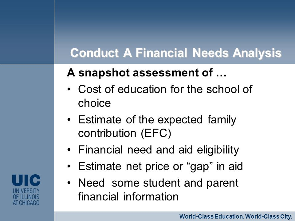 A snapshot assessment of … Cost of education for the school of choice Estimate of the expected family contribution (EFC) Financial need and aid eligibility Estimate net price or gap in aid Need some student and parent financial information CLICK TO EDIT MASTER STYLE World-Class Education.
