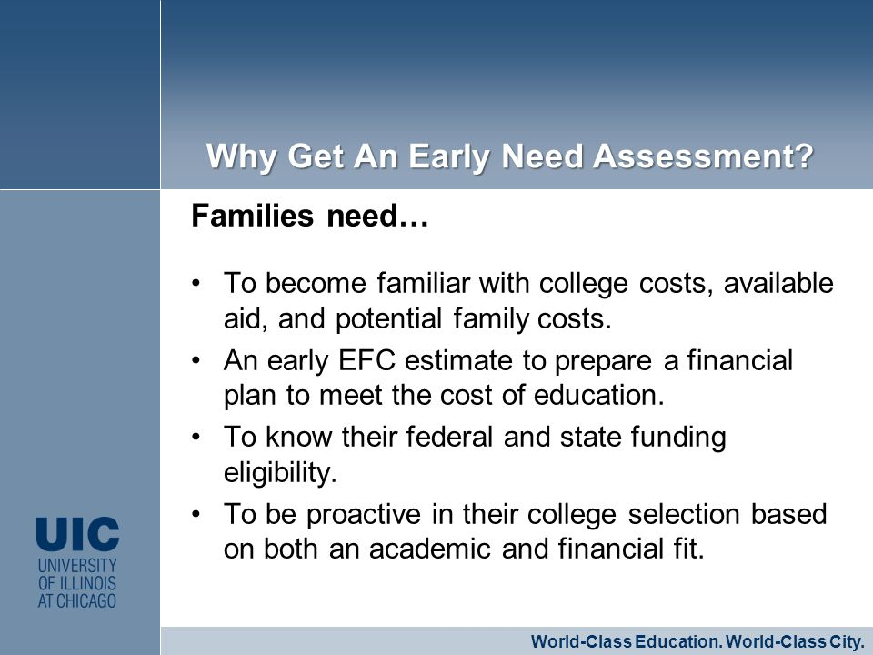 Families need… To become familiar with college costs, available aid, and potential family costs. An early EFC estimate to prepare a financial plan to